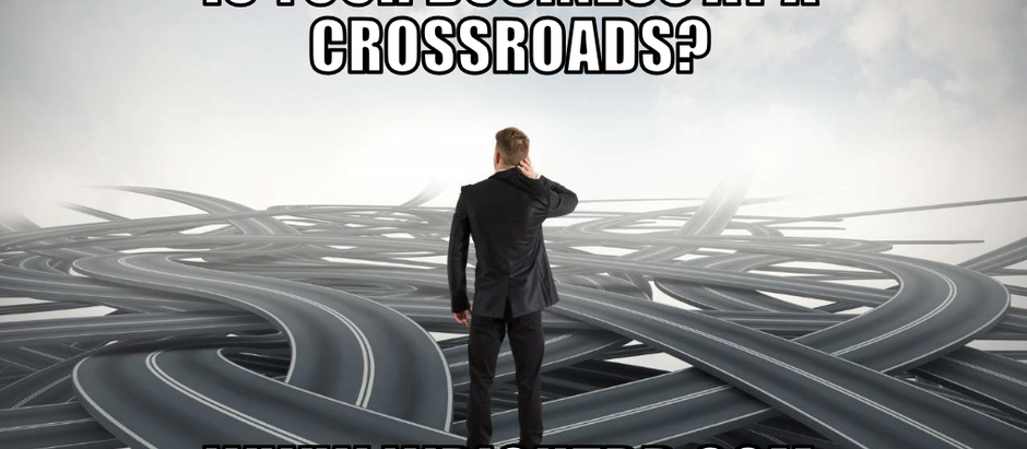 IS YOUR BUSINESS AT A CROSSROADS