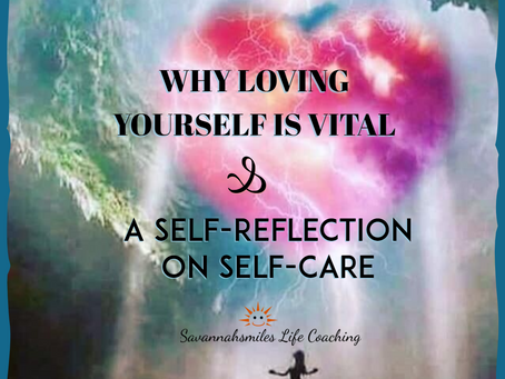 Why Loving Yourself Is Vital & Self-Reflection On Self-Care
