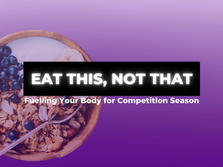 Eat This, Not That... Fuelling Your Body for Competition Season