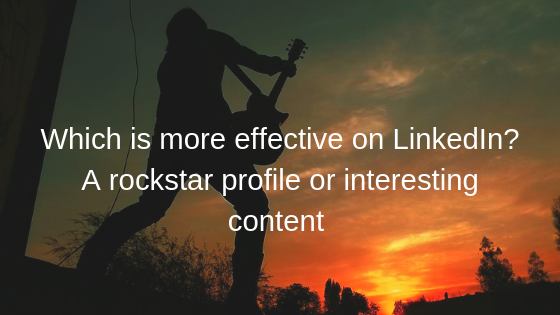 Which is more effective on LinkedIn? A rockstar profile or interesting content