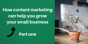 How content marketing can help you grow your small business