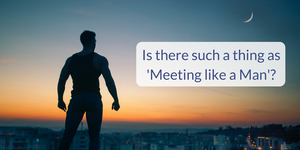 Is there such a thing as meeting like a man