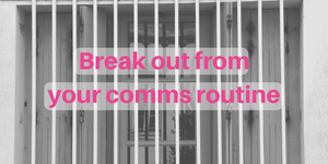 Break out from your comms routine
