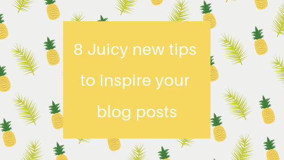 8 juicy new tips to inspire your blog posts