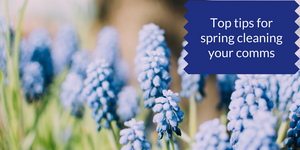 Top tips for spring cleaning your comms