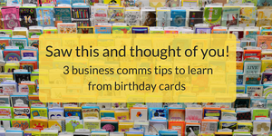 Saw this and thought of you! 3 business comms tips to learn from birthday cards
