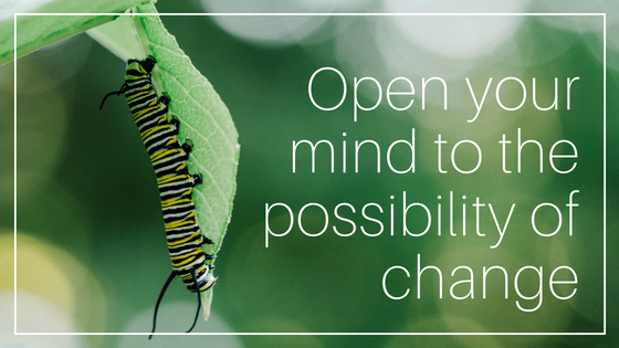 Open your mind to the possibility of change