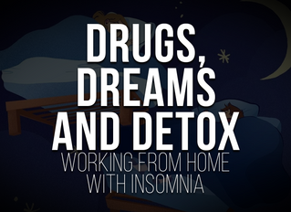 Drugs, Dreams and Detox - Working from Home