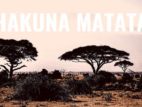 Hakuna Matata ... or don't!