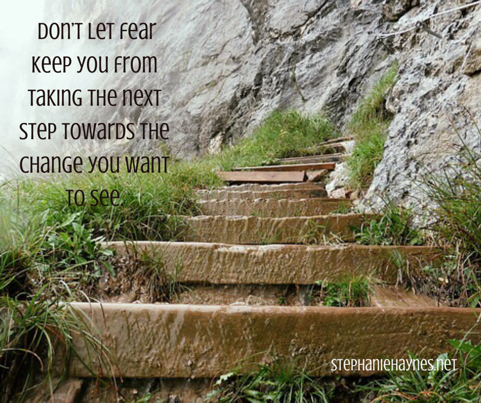 Don't let fear keep you from taking the next step toward the change you want to see.