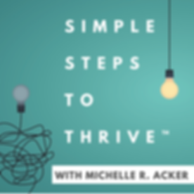 Simple Steps to Thrive™ Podcast with Michelle R. Acker