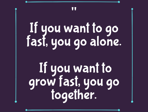 If you want to go fast, you go alone. If you want to grow fast, you go together.