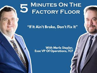 5 Minutes On The Factory Floor: If It Ain't Broke, Don't Fix It