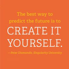 The best way to predict the future is to create it yourself