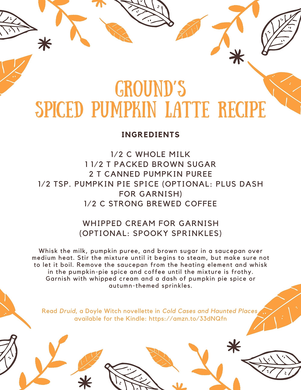 Ground's Spiced Pumpkin Latte Recipe 1/2 C whole milk 1 1/2 T packed brown sugar 2 T canned pumpkin puree 1/2 tsp. pumpkin pie spice (optional: plus dash for garnish) 1/2 C strong brewed coffee  Whipped cream for garnish (optional: spooky sprinkles)  Whisk the milk, pumpkin puree, and brown sugar in a saucepan over medium heat. Stir the mixture until it begins to steam, but make sure not to let it boil.   Remove the saucepan from the heating element and whisk in the pumpkin-pie spice and coffee until the mixture is frothy. Garnish with whipped cream and a dash of pumpkin pie spice or autumn-themed sprinkles.