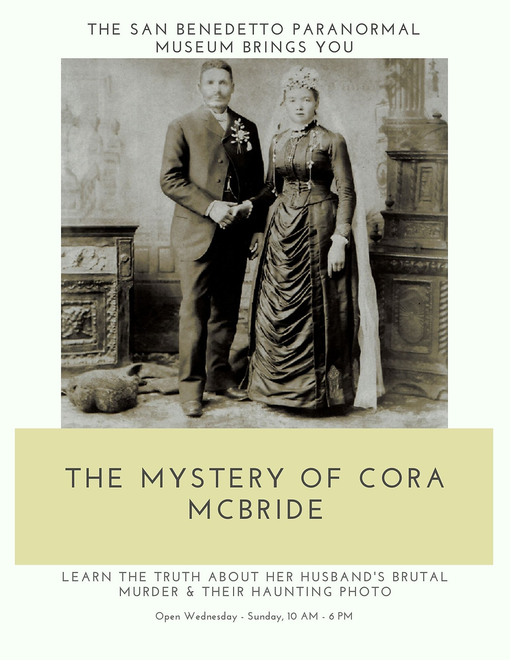 Flyer: The San Benedtto Paranormal Museum Brings You: The Mystery of Cora McBride. Learn the truth about her husband's brutal mirror and their haunting photo. Open: Wednesday - Sunday, 10 AM to 6 PM.