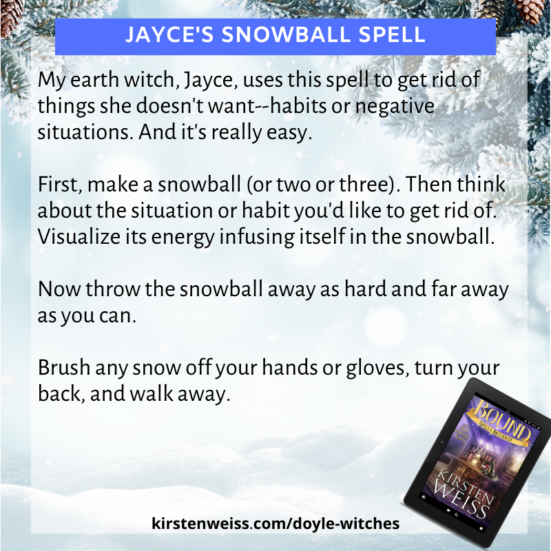 First, make a snowball (or two or three). Then think about the situation or habit you'd like to get rid of. Visualize its energy infusing itself in the snowball.  Now throw the snowball away as hard and far away as you can.  Brush any snow off your hands or gloves, turn your back, and walk away.