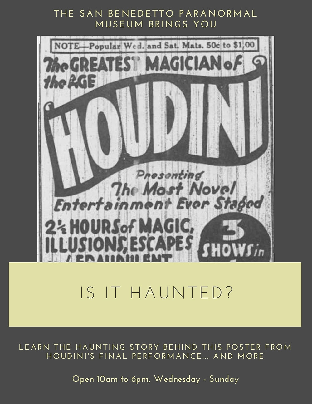 The San Benedetto Paranormal Museum Brings You...  an original Houdini poster. Is it haunted? Learn the haunting history of this poster from Houdini's final, deadly show and more. Open 10 AM to 6 PM, Wednesday through Sunday.