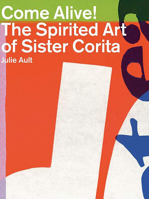 Come Alive! The Spirited Art of Sister Corita by Julie Ault