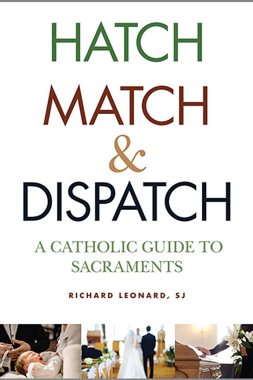 Hatch Match & Dispatch: A Catholic Guide to the Sacraments by Richard Leonard
