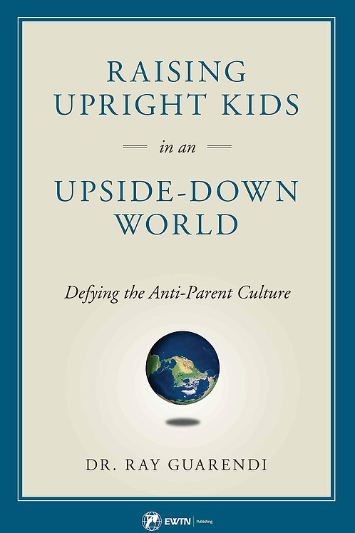 Raising Upright Kids in an Upside-Down World by Ray Guarendi