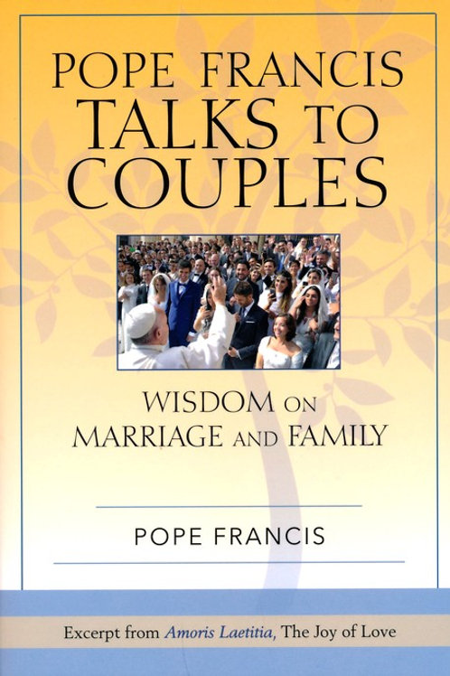 Pope Francis Talks To Couples: Wisdom on Marriage and Family by Pope Francis