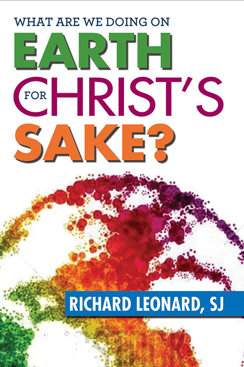 What Are We Doing On Earth for Christ's Sake? by Richard Leonard