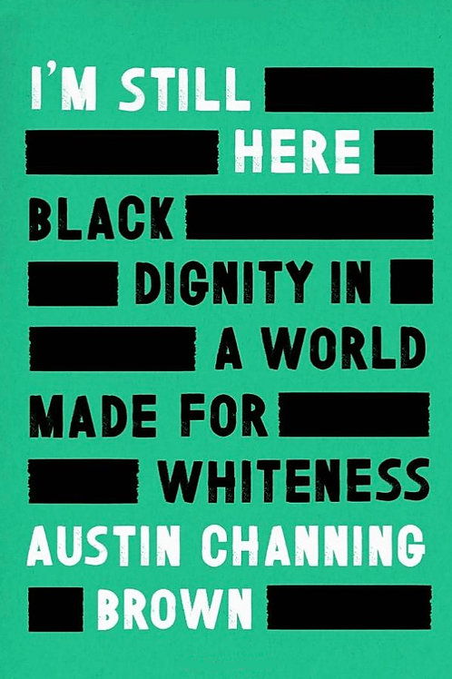 I'm Still Here: Black Dignity in a World Made for Whiteness by Austin Channing