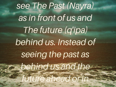 """The Past is in front of us and the future is behind us"""