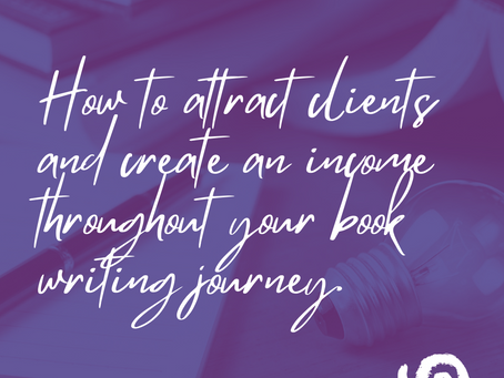 How to Attract Clients and Create an Income Throughout Your Book Writing Journey.