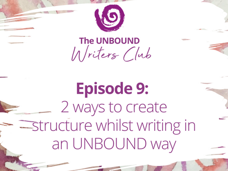 Episode 9: Two Ways to Create Structure Whilst Writing in an UNBOUND Way
