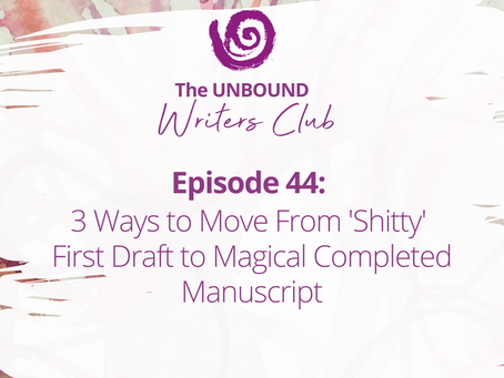 Episode 44: 3 Ways to Move From 'Shitty' First Draft to Magical Completed Manuscript