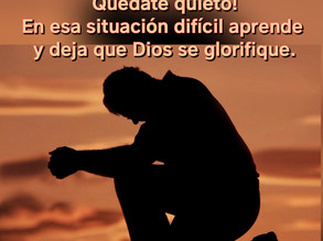 Quédate quieto!! En esa situación difícil aprende y deja que Dios se glorifique.