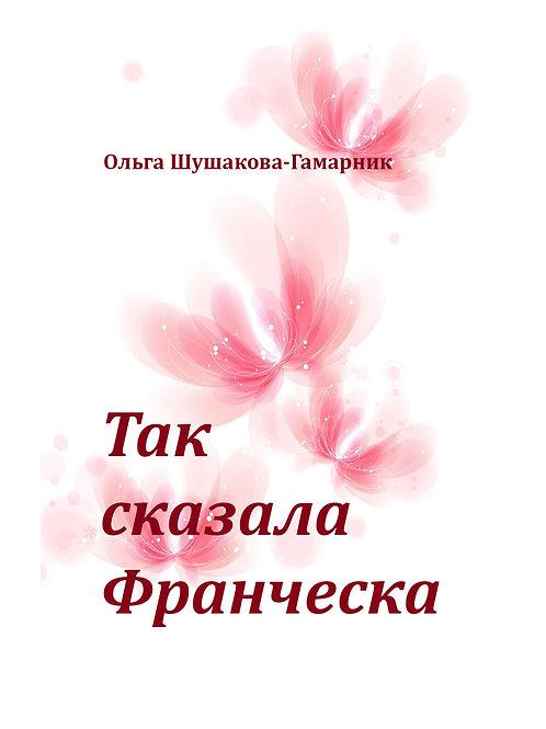 "Ольга Шушакова-Гамарник. ""Так сказала Франческа"""
