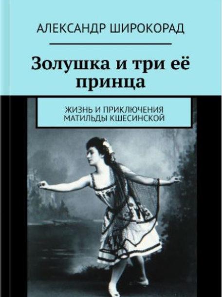 Золушка и три её принца. Жизнь и приключения Матильды Кшесинской. А.Широкорад