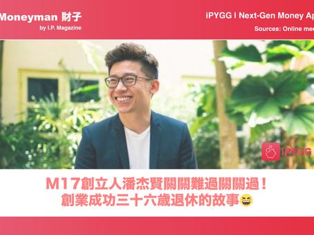 【Moneyman財子】M17創辦人潘杰賢關關難過關關過!創業成功三十六歳退休的故事