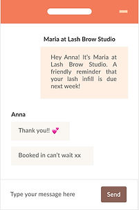 """An example of a salon owner using Bookwell's automated follow-up aftercare marketing tools to send an automated text to their client. The graphic has a text bubble that reads """"Hey Anna! It's Maria at Lash Brow Studio. A friendly reminder that your lash infill is due next week!"""" and the client Anna replies """"Thank you!! Booked in can't wait xx"""""""