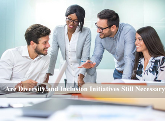 Are Diversity And Inclusion Initiatives Still Necessary?