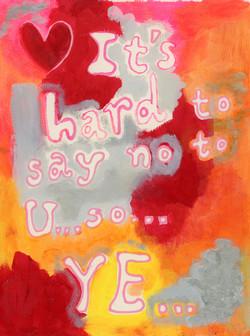 It's Hard to say no to U.. so.. Ye..