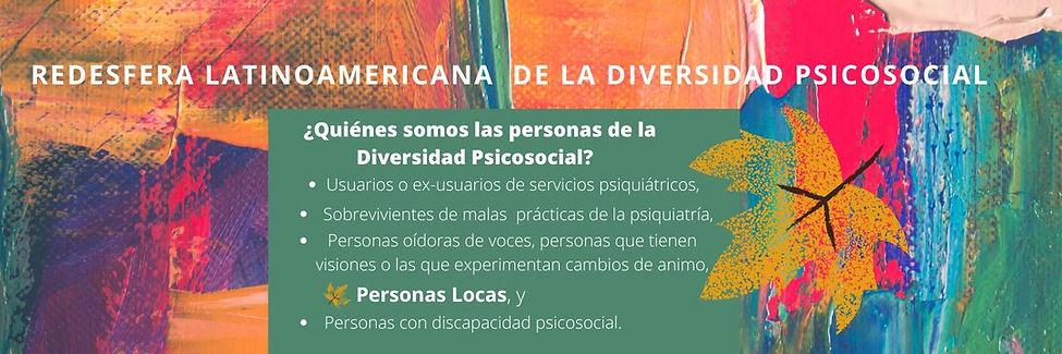 Redesfera Latinoamericana de la Diversidad Psicosocial. ¿Quienes somo las personas de la Diversidad Psicosocial? Usuarias o ex-usuarias de servicios psiquiátricos, sobrevivientes de malas prácticas de la psiquiatría, personas oidoras de voces, personas que tienen visiones o las que experimentan cambios de ánimo, personas locas y personas con discapacidad psicosocial.
