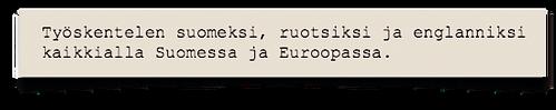 Työskentelen suomeksi, ruotsiksi ja englanniksi kaikkialla Suomessa ja Eurooopassa.