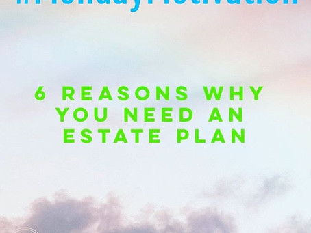 #MondayMotivation: 6 Reasons Why You Need an Estate Plan