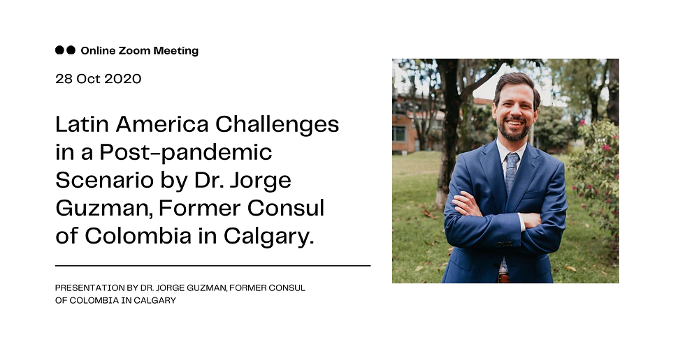 Latin America Challenges in a Post-Pandemic Scenario by Dr. Jorge Guzman, Former Consul of Colombia in Calgary