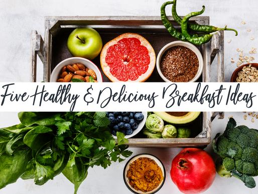 Five Healthy & Delicious Breakfast Ideas