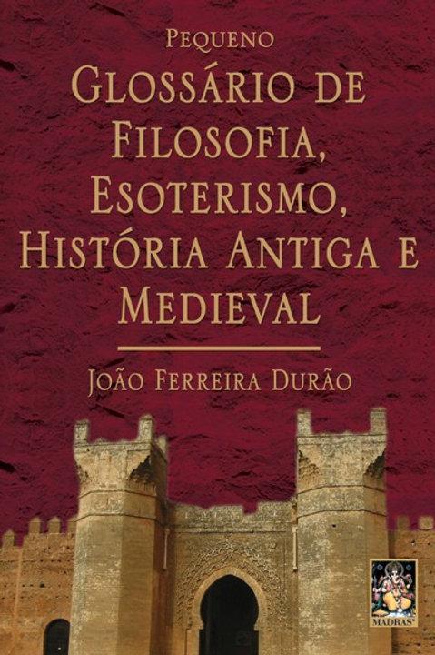 PEQUENO GLOSSÁRIO DE FILOSOFIA, ESOTERISMO, HISTÓRIA ANTIGA E MEDIEVAL