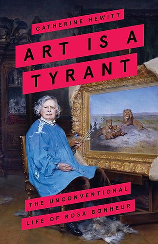Art is a Tyrant: The Unconventional Life of Rosa Bonheur, Catherine Hewitt