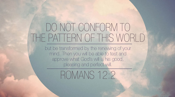 Romans 12:2 Be Transformed By The Renewing Of Your Mind.