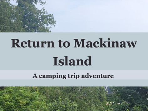 Return to Mackinaw Island (A camping trip adventure)