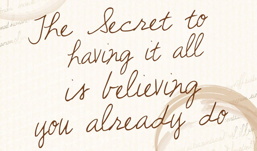"a graphic saying ""the secret to having it all is believing you already do"""
