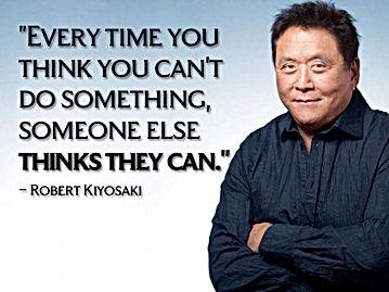 Toda vez que você pensa que não podefazer alguma coisa, alguém pensa que pode | Robert Kiyosaki | Maria da Graça Congro